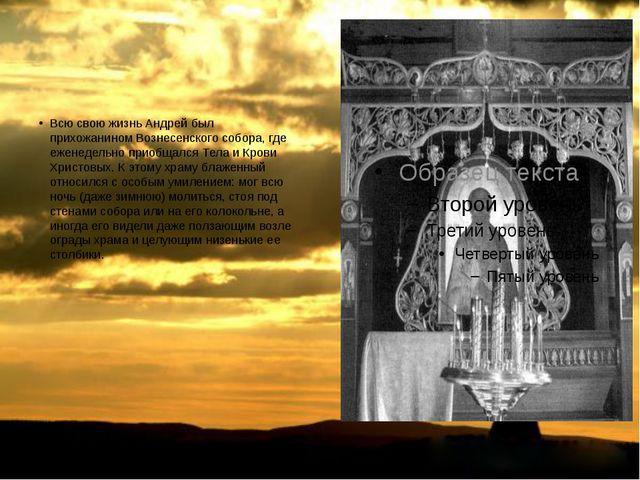 Всю свою жизнь Андрей был прихожаниномВознесенского собора, где еженедельно...