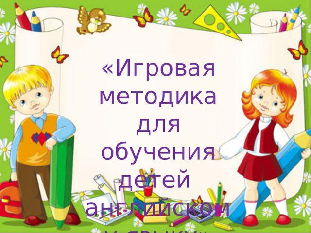 «Игровая методика для обучения детей английскому языку»