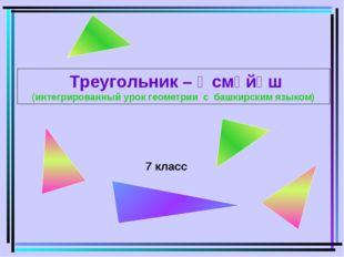 7 класс Треугольник – Өсмөйөш (интегрированный урок геометрии с башкирским яз