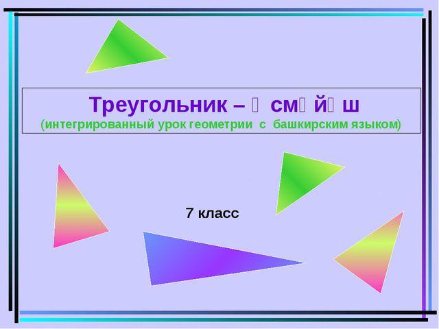 7 класс Треугольник – Өсмөйөш (интегрированный урок геометрии с башкирским яз...