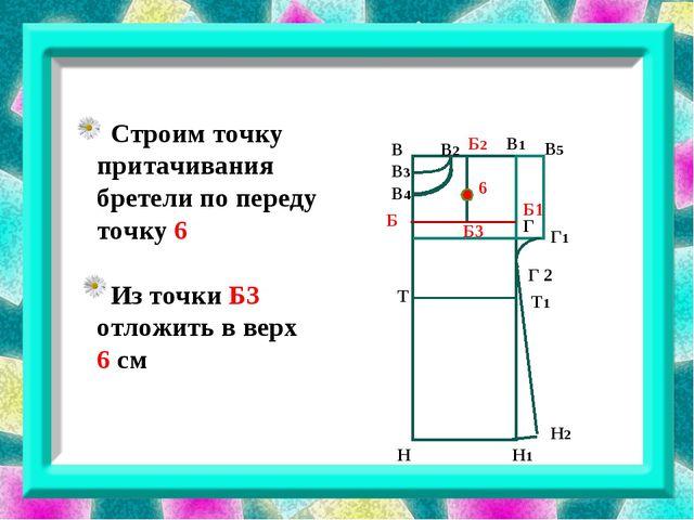 В В3 В1 В2 В4 В5 Г Г 2 Г1 Б1 Б3 Б Б2 Н Н1 Н2 6 Строим точку притачивания бре...