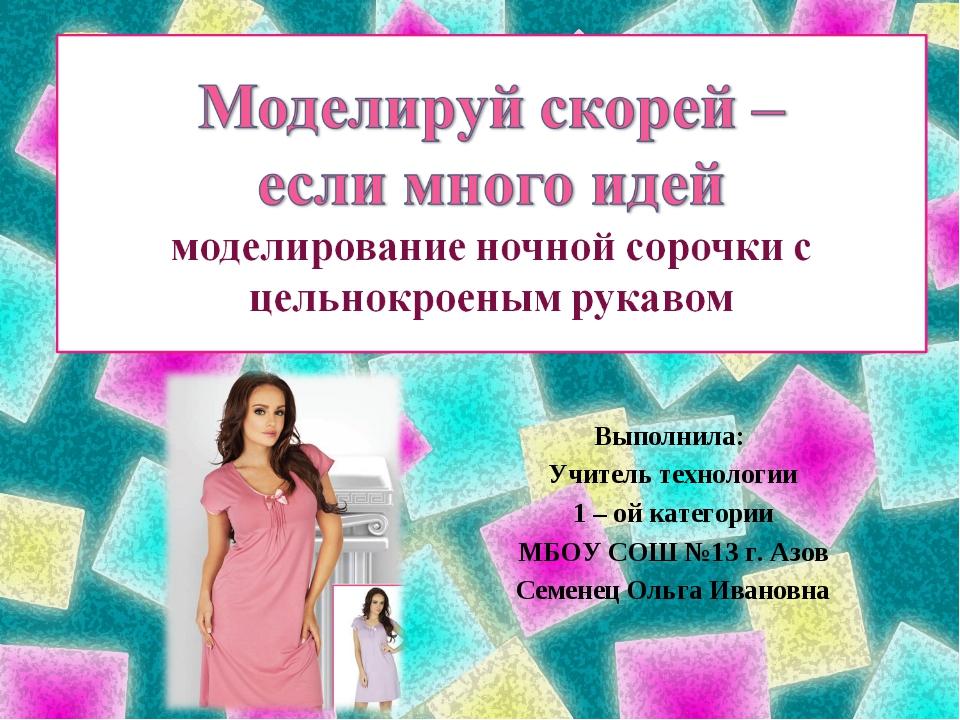 Выполнила: Учитель технологии 1 – ой категории МБОУ СОШ №13 г. Азов Семенец О...