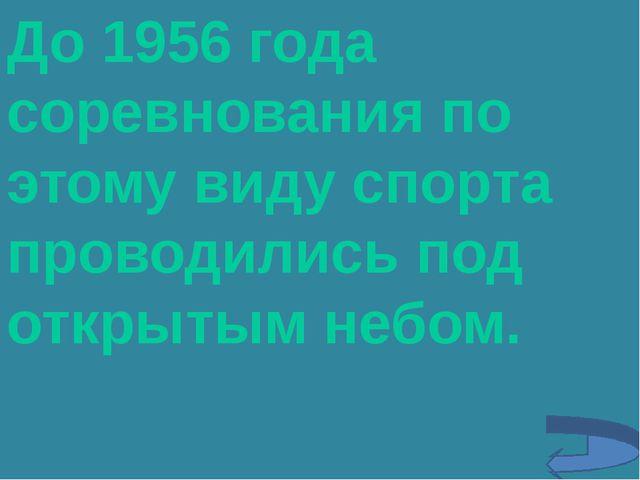 До 1956 года соревнования по этому виду спорта проводились под открытым небом.