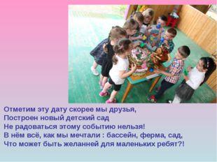 Отметим эту дату скорее мы друзья, Построен новый детский сад Не радоваться э