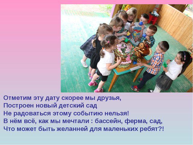 Отметим эту дату скорее мы друзья, Построен новый детский сад Не радоваться э...