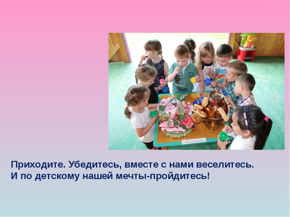 Приходите. Убедитесь, вместе с нами веселитесь. И по детскому нашей мечты-про...