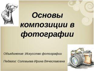 Основы композиции в фотографии Объединение :Искусство фотографии Педагог: Сол