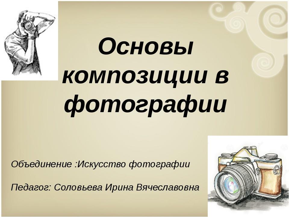 Основы композиции в фотографии Объединение :Искусство фотографии Педагог: Сол...