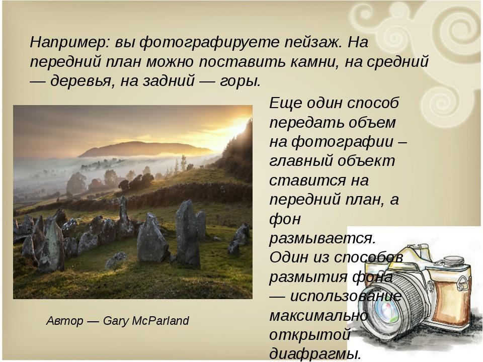 Например: вы фотографируете пейзаж. На передний план можно поставить камни, н...