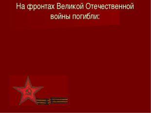 На фронтах Великой Отечественной войны погибли: