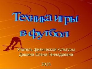 Учитель физической культуры Дашина Елена Геннадиевна 2015