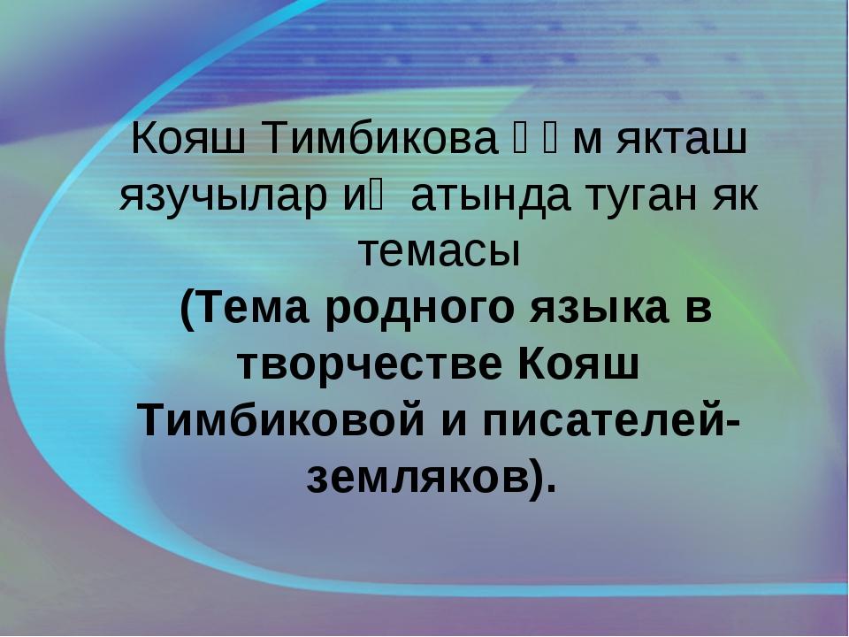 Кояш Тимбикова һәм якташ язучылар иҗатында туган як темасы (Тема родного язык...