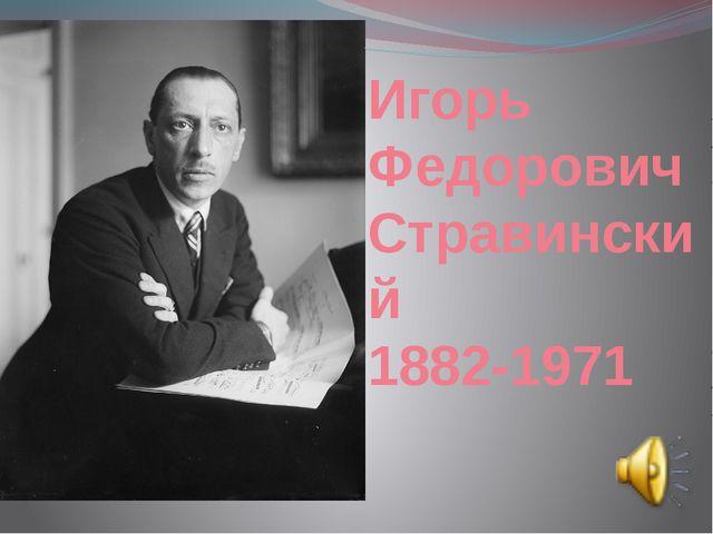 Игорь Федорович Стравинский 1882-1971