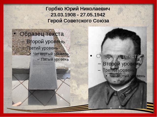 ГорбкоЮрий Николаевич 23.03.1908 - 27.05.1942 Герой Советского Союза