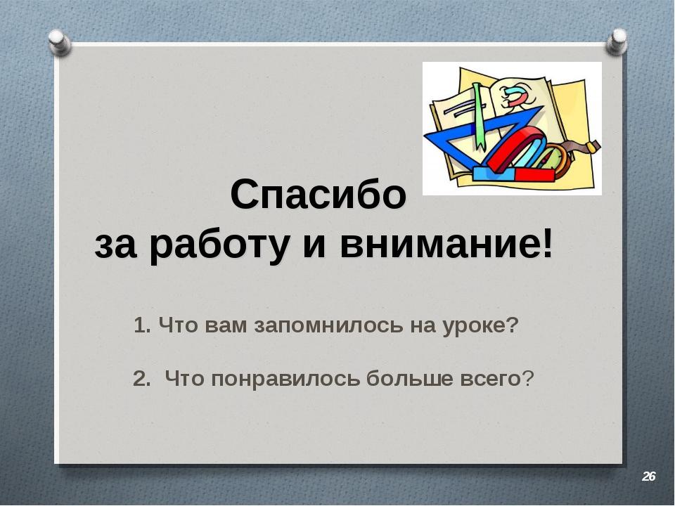 Спасибо за работу и внимание! * Что вам запомнилось на уроке? 2. Что понравил...