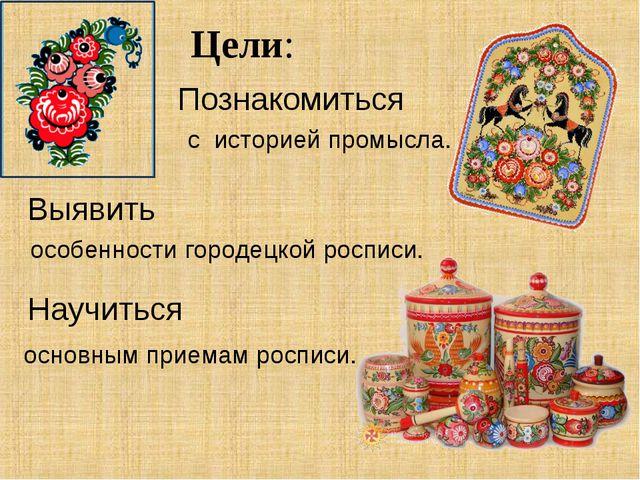 Цели: Познакомиться Выявить с историей промысла. особенности городецкой роспи...