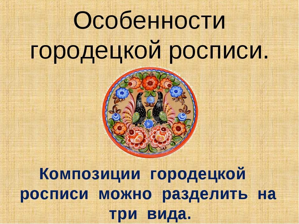 Особенности городецкой росписи. Композиции городецкой росписи можно разделить...