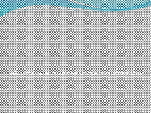 КЕЙС-МЕТОД КАК ИНСТРУМЕНТ ФОРМИРОВАНИЯ КОМПЕТЕНТНОСТЕЙ
