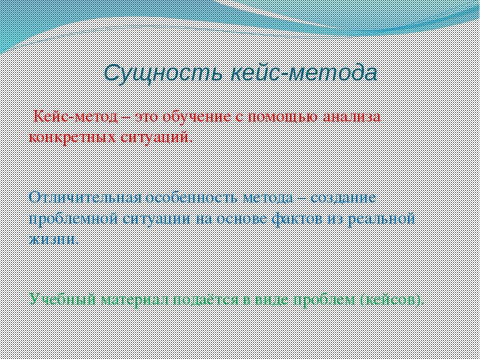 Сущность кейс-метода Кейс-метод – это обучение с помощью анализа конкретных с...