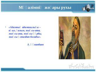 Мұғалімнің жоғары рухы «Адамның адамшылығы – ақыл, ғалым, жақсы ата, жақсы ан