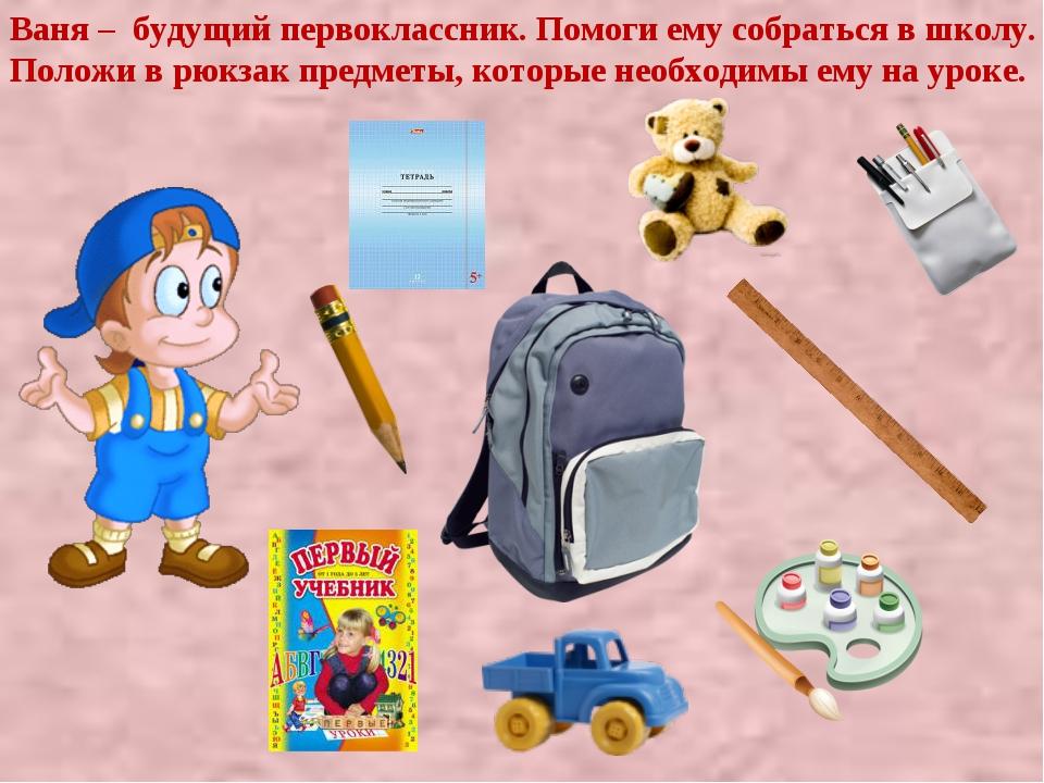 Ваня – будущий первоклассник. Помоги ему собраться в школу. Положи в рюкзак п...