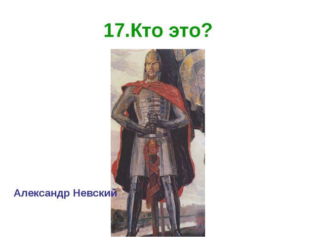 17.Кто это? Александр Невский