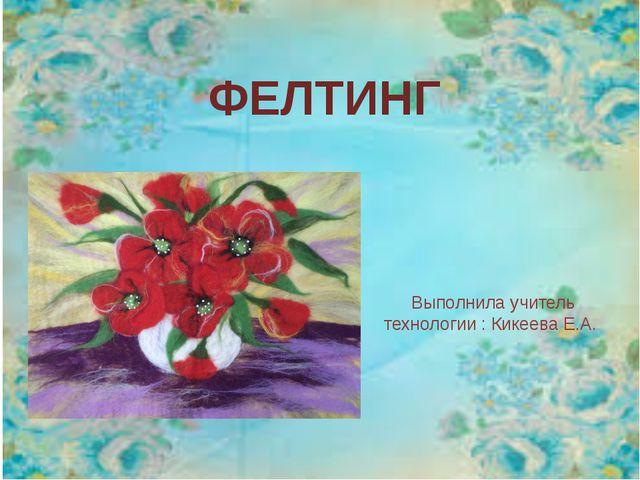 ФЕЛТИНГ Выполнила учитель технологии : Кикеева Е.А.