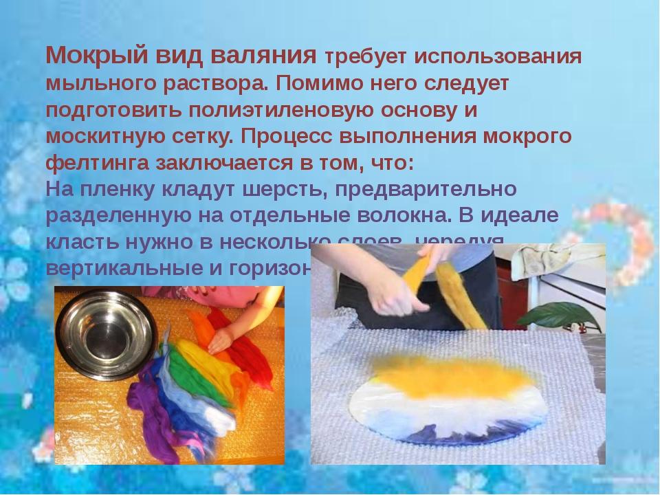 Мокрый вид валяния требует использования мыльного раствора. Помимо него следу...