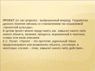 ПРОЕКТ (от лат projectus - выброшенный вперёд). Разработка данного понятия св