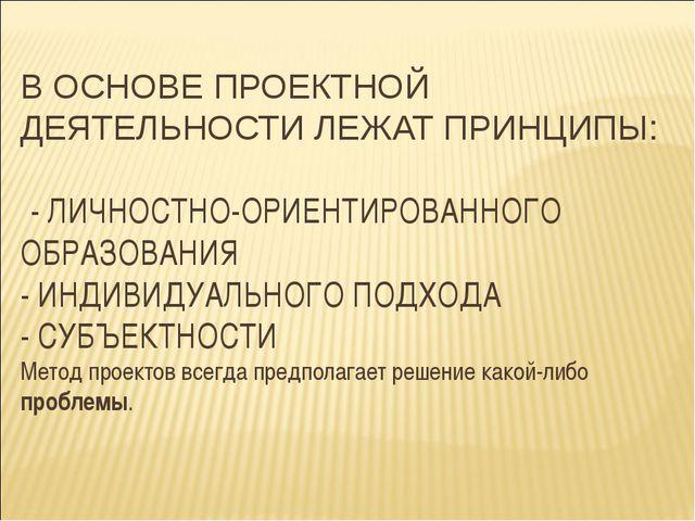 В ОСНОВЕ ПРОЕКТНОЙ ДЕЯТЕЛЬНОСТИ ЛЕЖАТ ПРИНЦИПЫ: - ЛИЧНОСТНО-ОРИЕНТИРОВАННОГО...