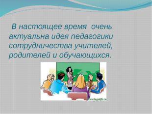 В настоящее время очень актуальна идея педагогики сотрудничества учителей, р