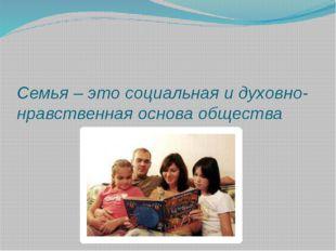 Семья – это социальная и духовно-нравственная основа общества