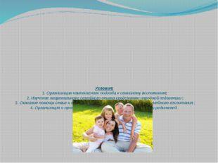 Условия: 1. Организация комплексного подхода к семейному воспитанию; 2. Изуче