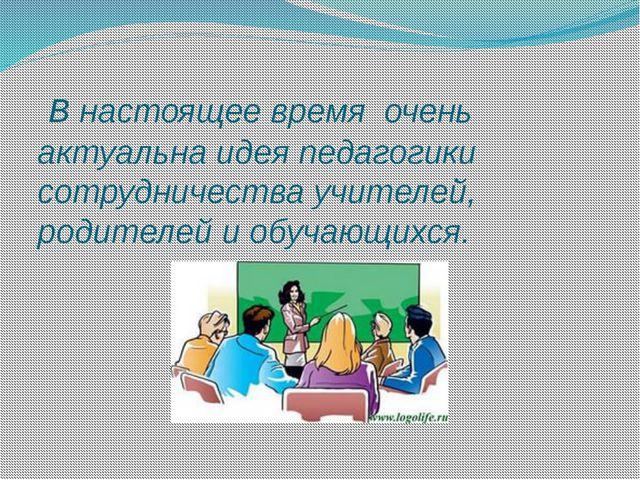 В настоящее время очень актуальна идея педагогики сотрудничества учителей, р...