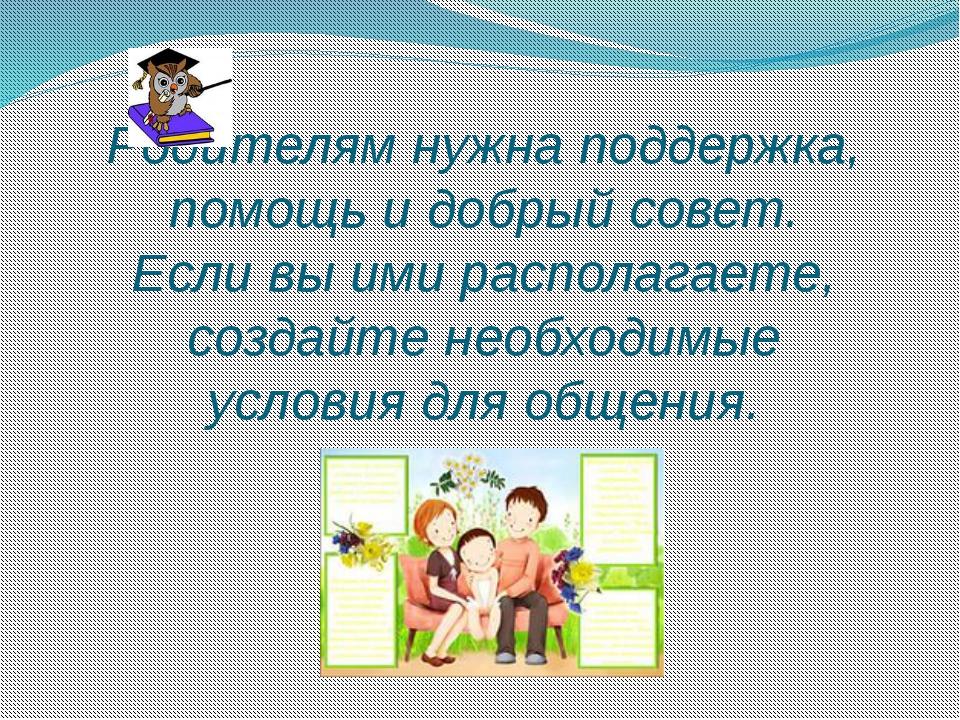 Родителям нужна поддержка, помощь и добрый совет. Если вы ими располагаете, с...