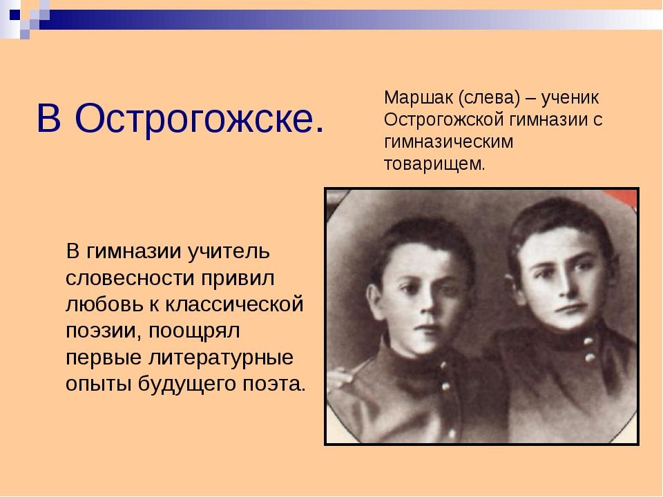 В Острогожске. В гимназии учитель словесности привил любовь к классической п...