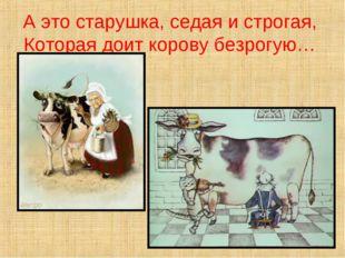 А это старушка, седая и строгая, Которая доит корову безрогую…