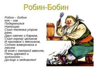 Робин – Бобин кое – как Подкрепился Натощак: Съел теленка утром рано, Двух