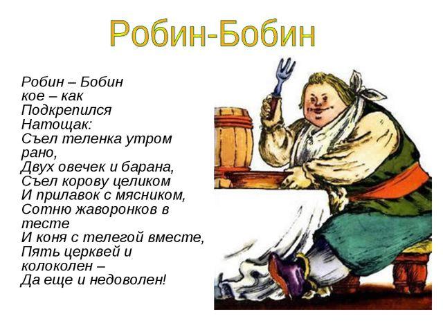 Робин – Бобин кое – как Подкрепился Натощак: Съел теленка утром рано, Двух...