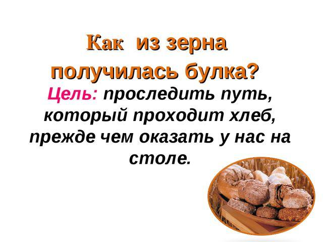 Цель: проследить путь, который проходит хлеб, прежде чем оказать у нас на сто...