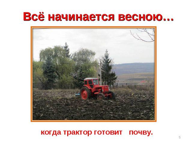 Всё начинается весною… когда трактор готовит почву. *