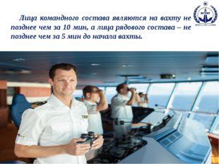 Лица командного состава являются на вахту не позднее чем за 10 мин, а лица р