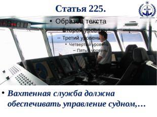 Статья 225. Вахтенная служба должна обеспечивать управление судном,…