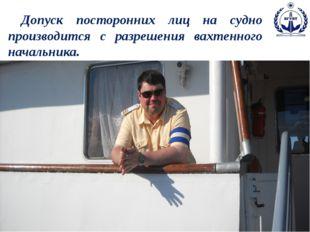 Допуск посторонних лиц на судно производится с разрешения вахтенного начальн