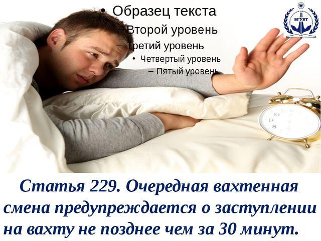 Статья 229. Очередная вахтенная смена предупреждается о заступлении на вахту...