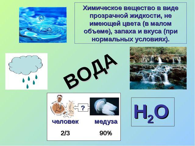 Н2О ? человек 2/3 медуза 90% ВОДА Химическое вещество в виде прозрачной жидко...