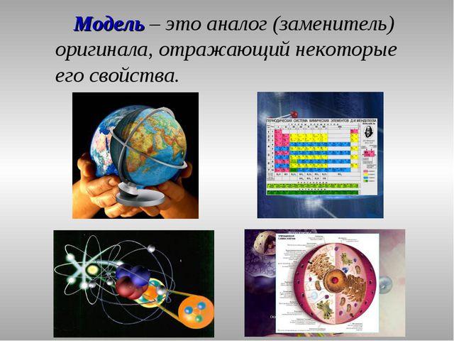 Модель – это аналог (заменитель) оригинала, отражающий некоторые его свойства.