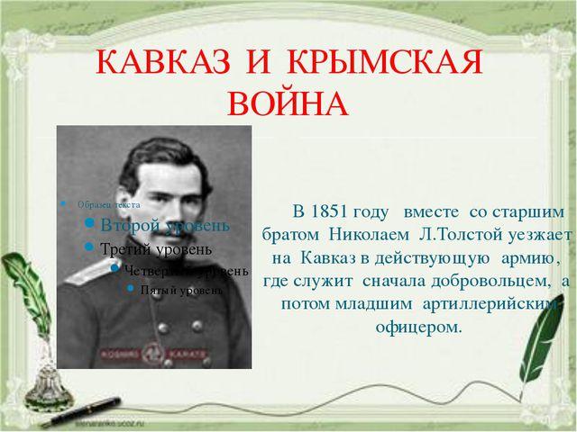 КАВКАЗ И КРЫМСКАЯ ВОЙНА В 1851 году вместе со старшим братом Николаем Л.Толст...