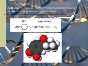 Адреналин- гормон мозгового вещества надпочечников, содержащийся в различных