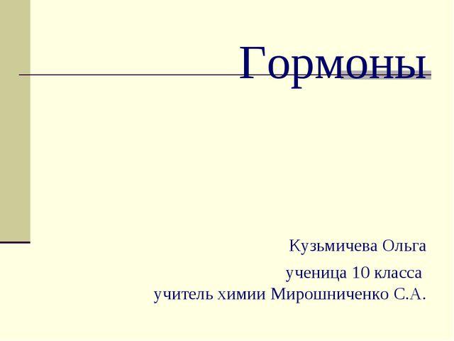Гормоны Кузьмичева Ольга ученица 10 класса учитель химии Мирошниченко С.А.